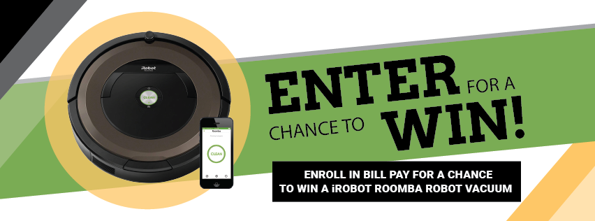 Enroll in Bill Pay for a Chance to Win an iRobot Roomba Robot Vacuum.